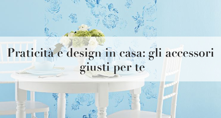 Praticit e design in casa 3 accessori giusti per te for Accessori design casa