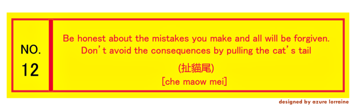 12. Be honest about the mistakes you make and all will be forgiven. Don't avoid the consequences by pulling the cat's tail. 扯貓尾 [che maow mei]