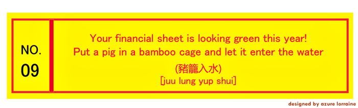 9. Your financial sheet is looking green this year! Put a pig in a bamboo cage and let it enter the water. 豬籠入水 [juu lung yup shui]