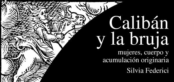 """«Calibán y la bruja» plantea que el paso del feudalismo al capitalismo tuvo como base la cacería de """"brujas""""."""