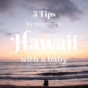 5 tips for traveling to Hawaii with a baby