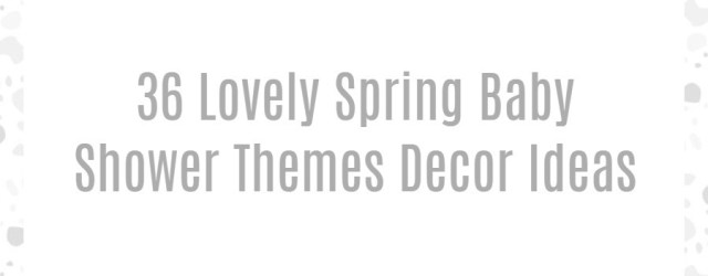 36 Lovely Spring Baby Shower Themes Decor Ideas