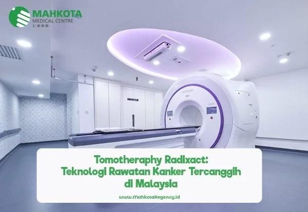 Tomotheraphy Radixact : Sistem Radiasi Rawatan Kanker Ter-Update & Pertama di Malaysia