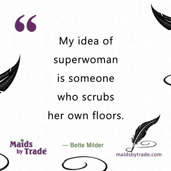 My idea of superwoman is someone who scrubs her own floors. — Bette Midler