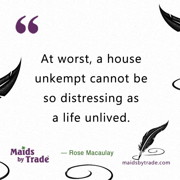 At worst, a house unkempt cannot be so distressing as a life unlived. — Rose Macaulay