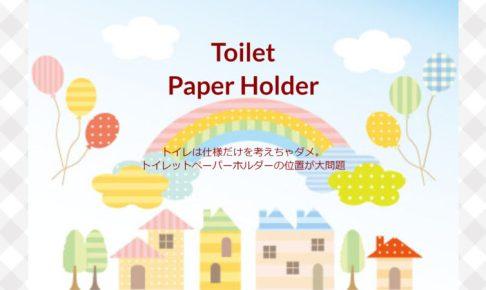 トイレは仕様だけを考えちゃダメ。トイレットペーパーホルダーの位置が大問題