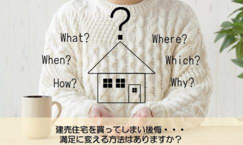 【質問回答】建売住宅を買ってしまい後悔・・・満足に変える方法はありますか?