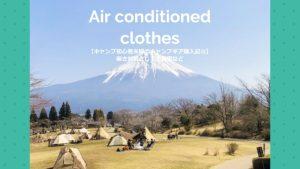 【キャンプ初心者夫婦のキャンプギア購入記㉑】暑さ対策として空調服など