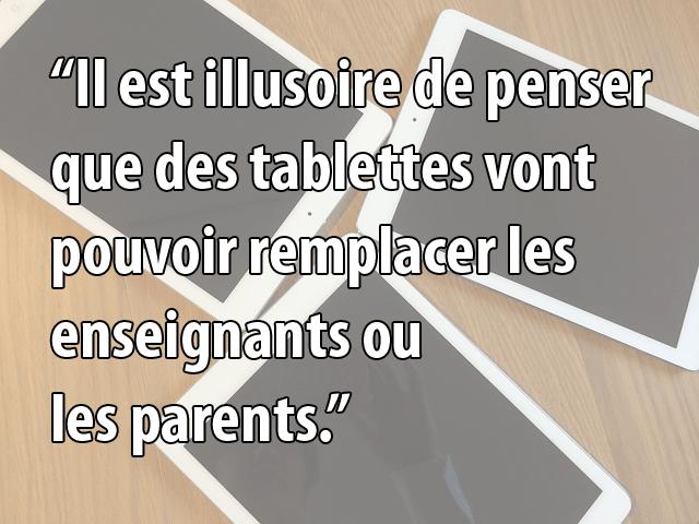 il est illusoire de penser que des tablettes vont pouvoir remplacer les enseignants ou les parents.