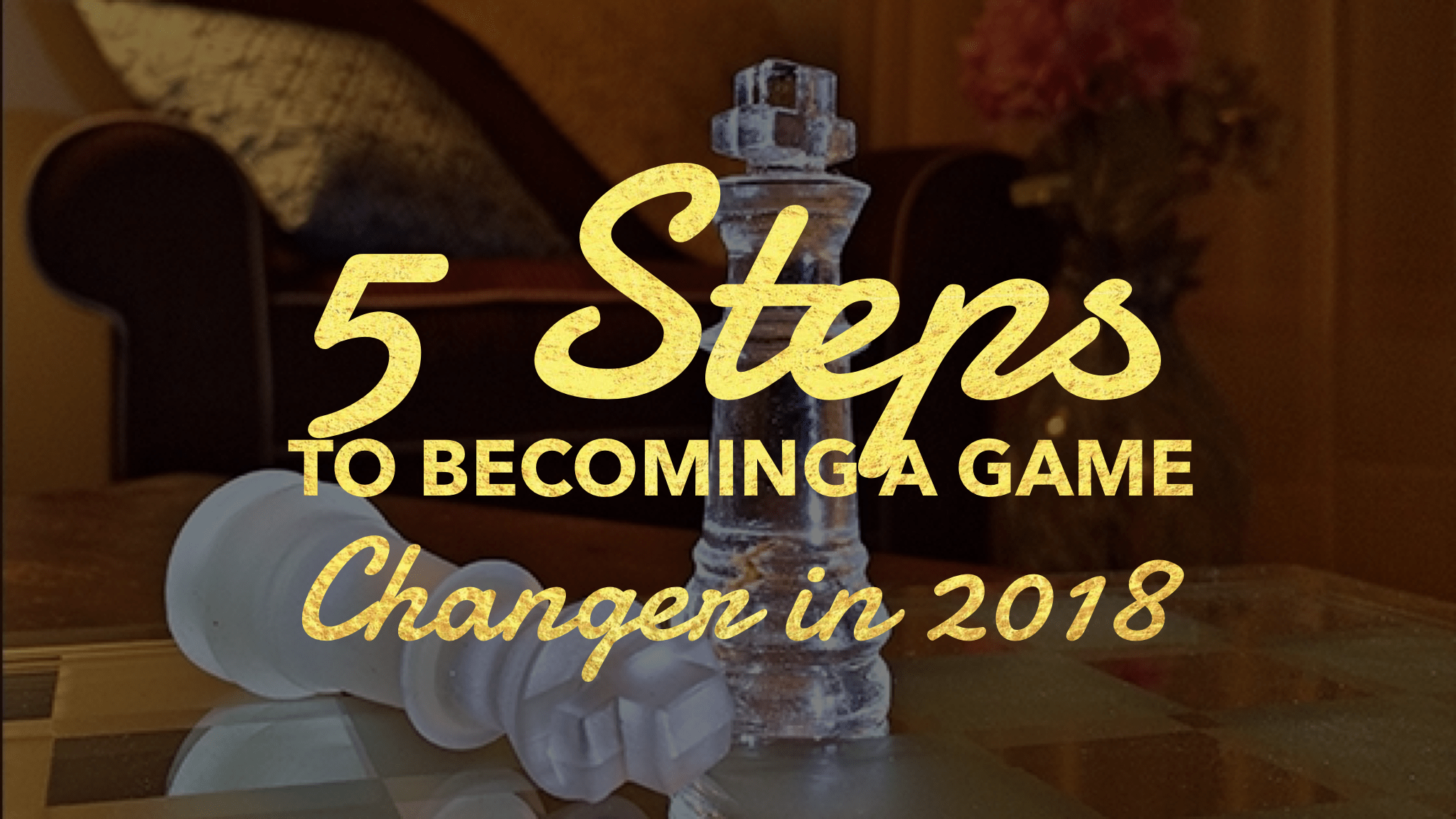 5 Steps to Be A Game Changer in 2018