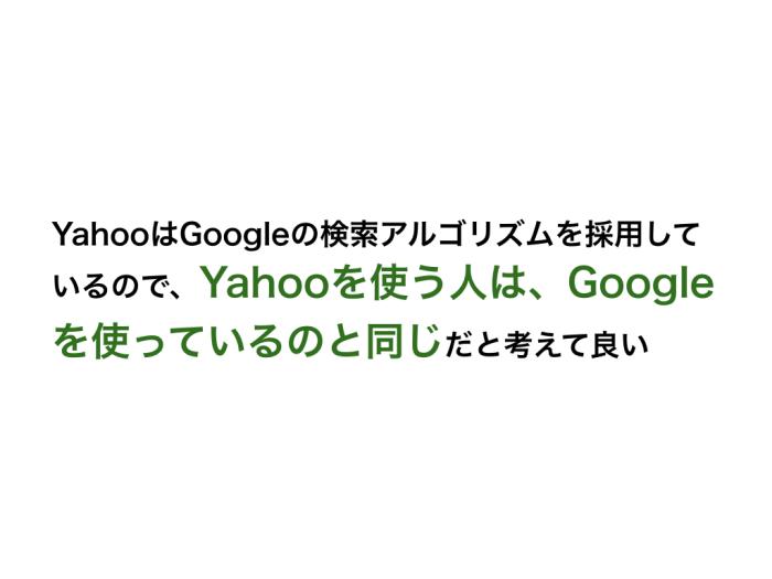 YahooはGoogleの検索アルゴリズムを採用しているので、Yahooを使う人は、Googleを使っているのと同じだと考えて良い