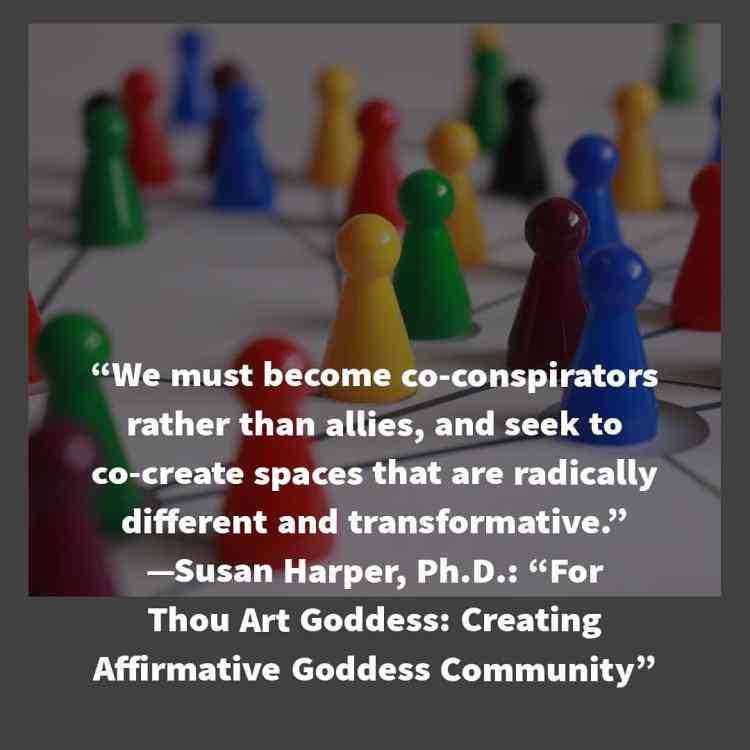 "Several different-colored game pieces are in the background of the quote, ""We must become co-conspirators rather than allies, and seek to co-create spaces that are radically different and transformative."" -Susan Harper, Ph.D.: ""For Thou Art Goddess: Creating Affirmative Goddess Community"""