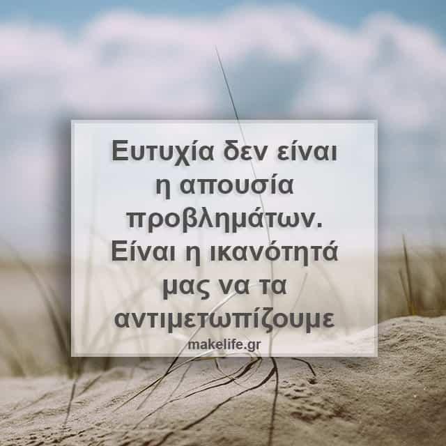 Ευτυχία δεν είναι η απουσία προβλημάτων. Είναι η ικανότητά μας να τα αντιμετωπίζουμε