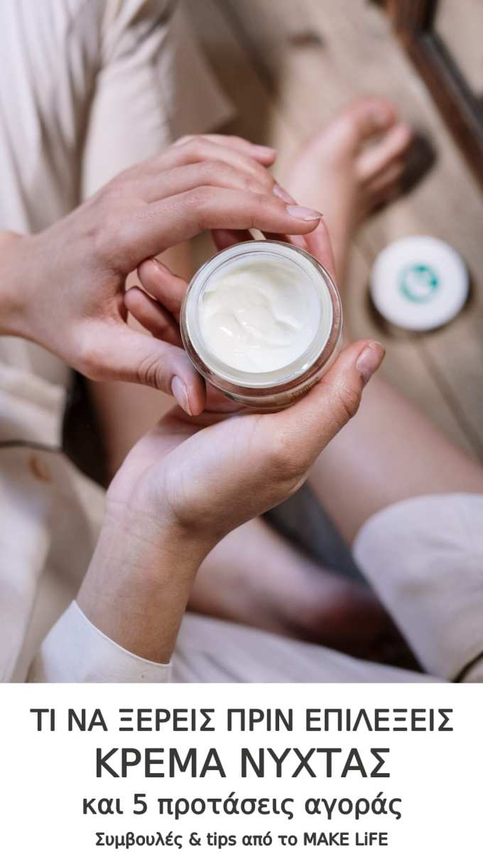 Everything you wanted to know about night creams - Τι να ξέρεις πριν επιλέξεις κρέμα νύχτας και 5 προτάσεις αγοράς