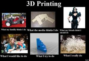 3D Printing - What I do - What they think I do