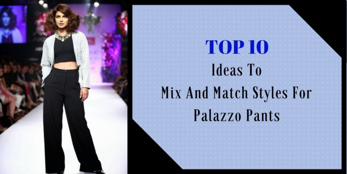 Top 10 Ideas To Mix And Match Styles For Palazzo Pants