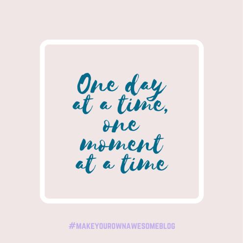 One day at a time, one moment at a tine (1)