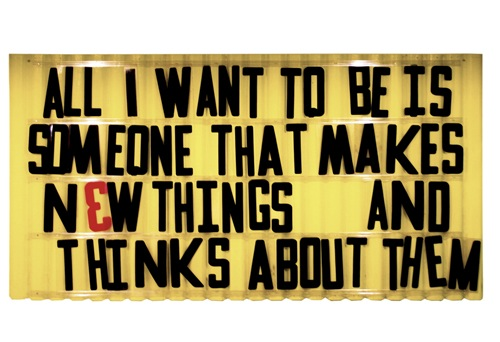 All I want to be, is someone that makes new things. And thinks about them….