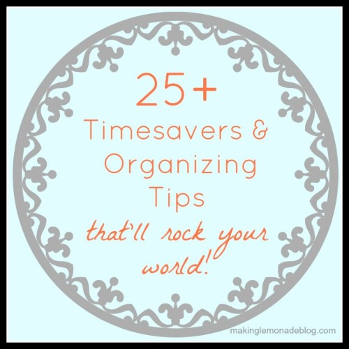 25+ timesavers and organizing tips that will rock your world!