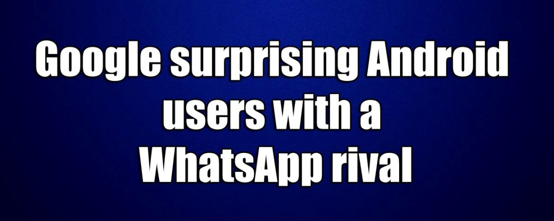 Google surprising Android users with a WhatsApp rival
