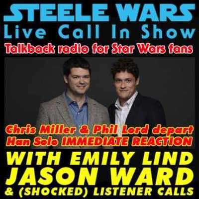 Steele Wars Podcast Live Call In Show – Ep 32 : Chris Miller & Phil Lord depart Han Solo IMMEDIATE REACTION with Emily Lind & Jason Ward