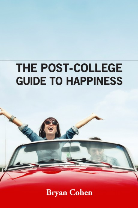 The Post-College Guide to Happiness by Bryan Cohen