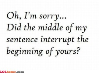 Oh, I'm sorry... Did the middle of my sentence interrupt the beginning or yours?