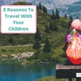 8 Reasons To Travel With Your Children