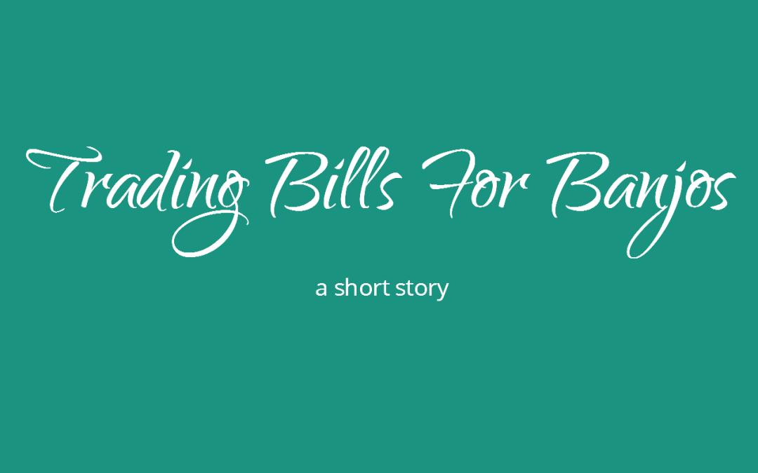 Trading Bills For Banjos