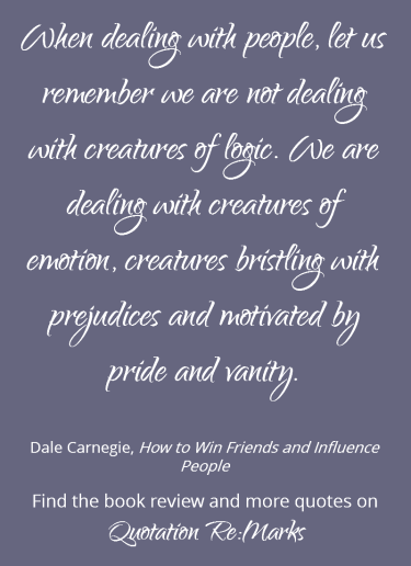 Quote about dealing with people from the book Hot to Win Friends and Influence People by Dale Carnegie. Get the book review and more quotes at Quotation Re:Marks.