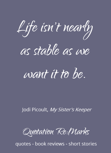 Quote about life being unstable from the book My Sister's Keeper by Jodi Picoult. More quotes and book reviews on Quotation Re:Marks.