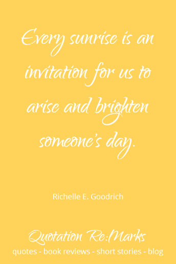 Quote about sunrise and brightening someone's day. Check out the blog post about generosity on Quotation Re:Marks.