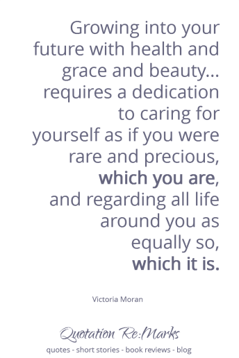 "Health and Wellbeing Quote | ""Growing into your future with health and grace and beauty doesn't have to take all your time. It rather requires a dedication to caring for yourself as if you were rare and precious, which you are, and regarding all life around you as equally so, which it is."" – Victoria Moran"