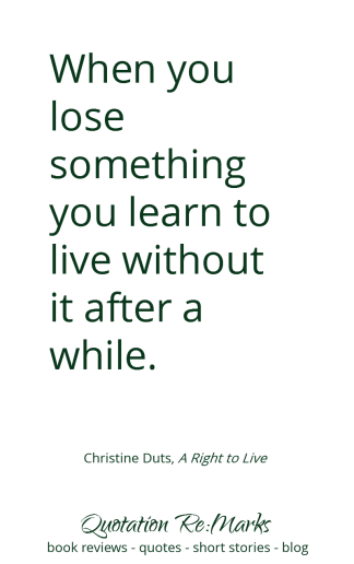 """When you lose something, you learn to live without it"" quote from the book A Right to Live by Christine Duts."