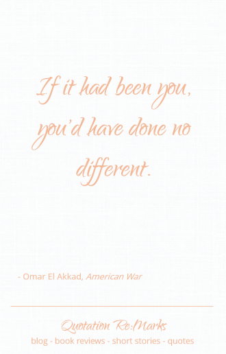 """If it had been you, you'd have done no different."" Quote from the book American War by Omar el Akkad"