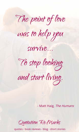 The point of love was to help you survive. to stop looking and start living. Quote from the book The Humans by Matt Haig