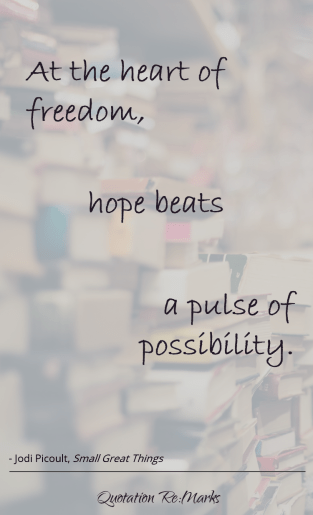 At the heart of freedom hope beats: a pulse of possibility. Quote from Small Great Things