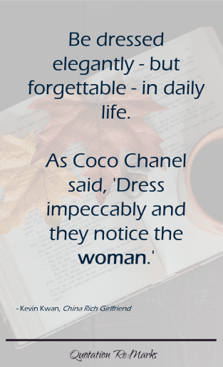 """... be dressed elegantly - but forgettable - in daily life. As Coco Chanel said, 'Dress impeccably and they notice the woman.'"""