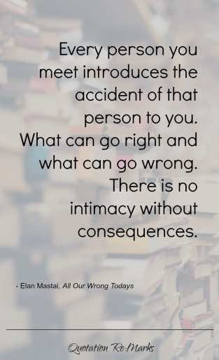"""Every person you meet introduces the accident of that person to you. What can go right and what can go wrong. There is no intimacy without consequences."""