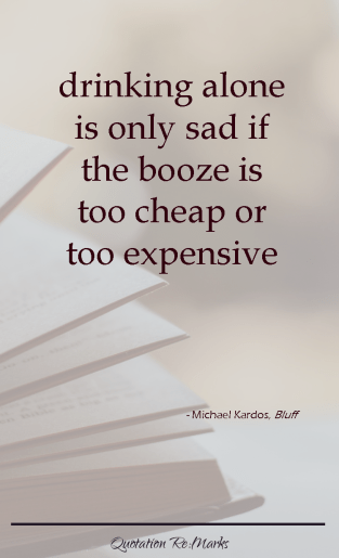 Drinking alone is only sad if the booze is too cheap or too expensive. - Michael Kardos, Bluff
