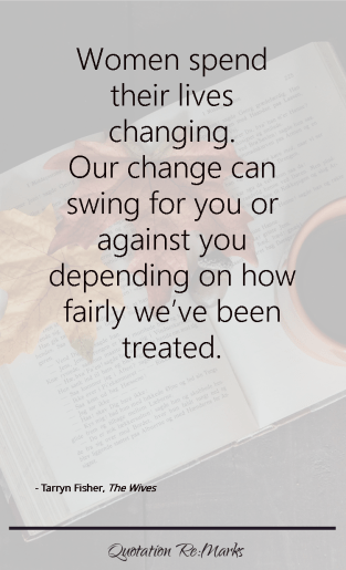 """""""…women spend their lives changing. Our change can swing for you or against you depending on how fairly we've been treated."""""""