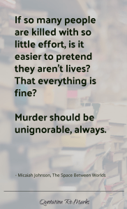 """If so many people are killed with so little effort, is it easier to pretend they aren't lives? That everything is fine?… Murder should be unignorable, always."""