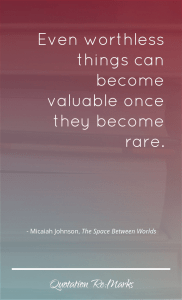 """Even worthless things can become valuable once they become rare."""