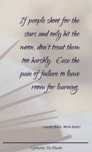 """If people shoot for the stars and only hit the moon, don't treat them too harshly. Ease the pain of failure to leave room for learning."""