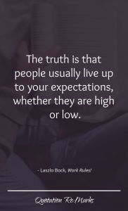 """The truth is that people usually live up to your expectations, whether they are high or low."""
