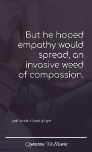 """But he hoped empathy would spread, an invasive weed of compassion."""