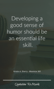 """""""Developing a good sense of humor should be an essential life skill."""""""