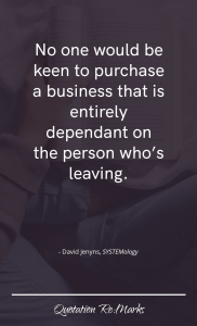 """""""No one would be keen to purchase a business that is entirely dependant on the person who's leaving."""""""