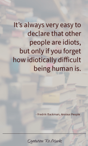 """""""…it's always very easy to declare that other people are idiots, but only if you forget how idiotically difficult being human is."""""""