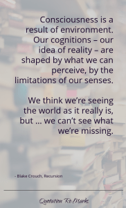 """""""…consciousness is a result of environment. Our cognitions – our idea of reality – are shaped by what we can perceive, by the limitations of our senses. We think we're seeing the world as it really is, but … we can't see what we're missing."""""""